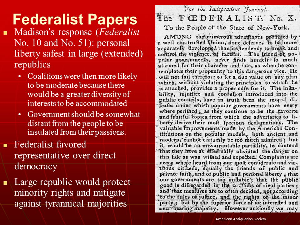 Federalist Papers Madison's response (Federalist No. 10 and No. 51): personal liberty safest in large (extended) republics.
