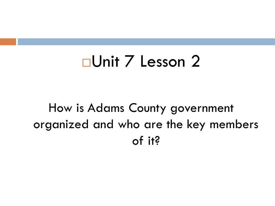 Unit 7 Lesson 2 How is Adams County government organized and who are the key members of it