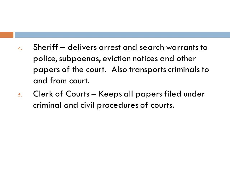 Sheriff – delivers arrest and search warrants to police, subpoenas, eviction notices and other papers of the court. Also transports criminals to and from court.