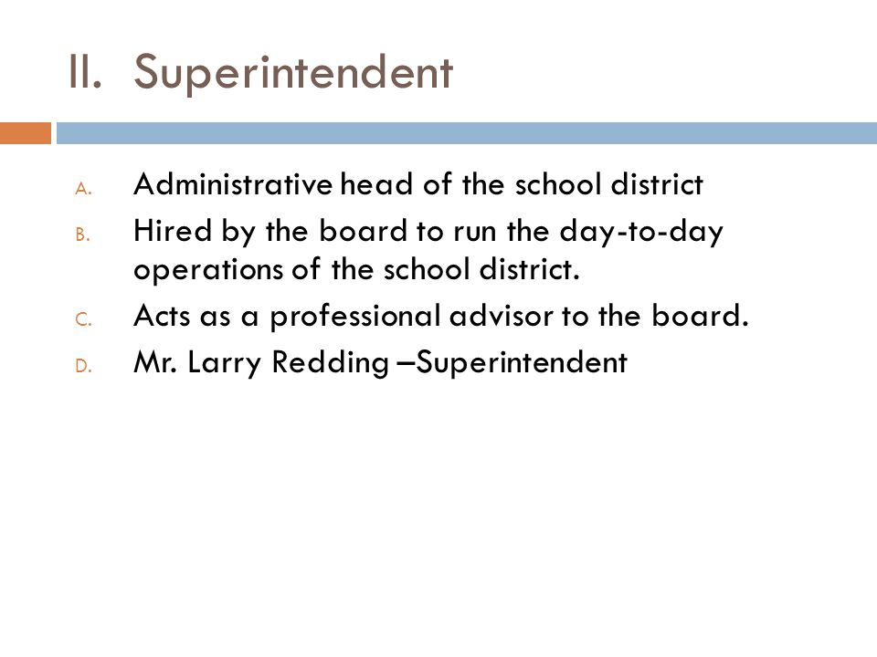II. Superintendent Administrative head of the school district