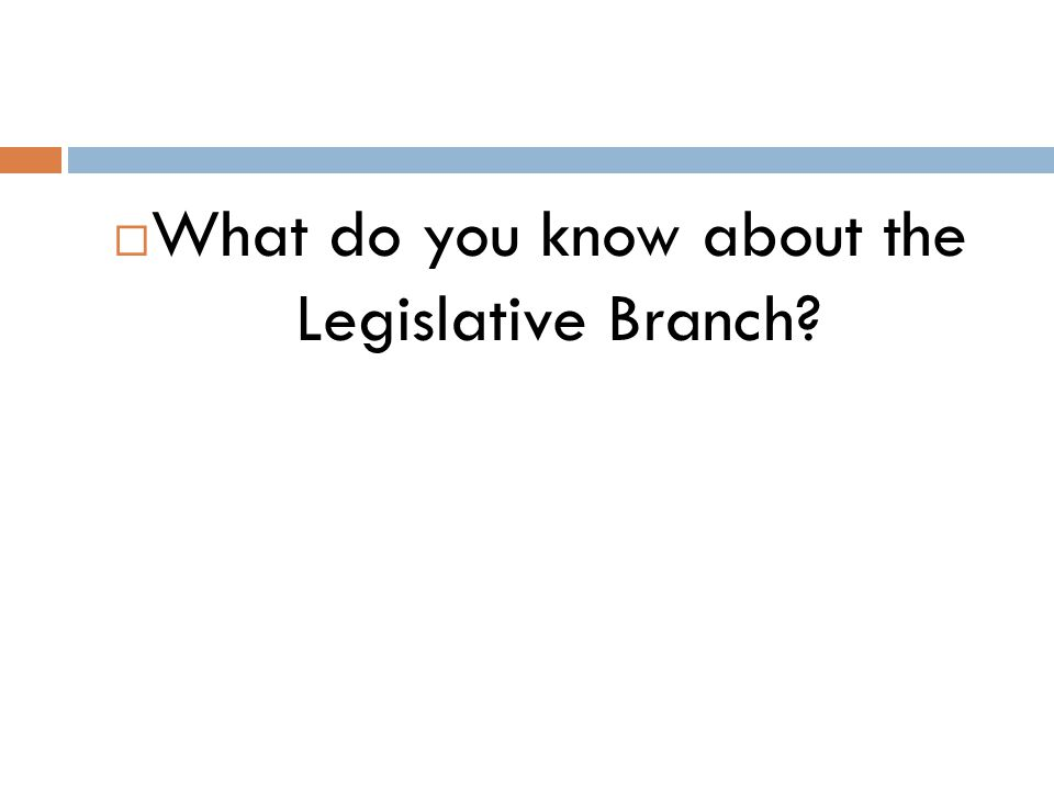What do you know about the Legislative Branch