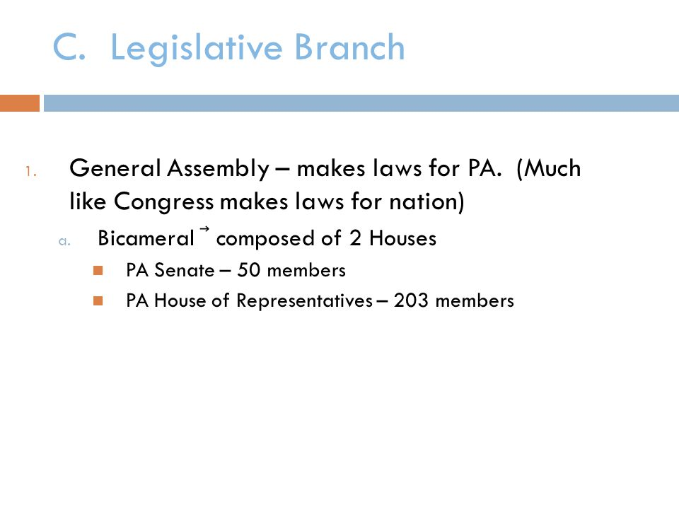 C. Legislative Branch General Assembly – makes laws for PA. (Much like Congress makes laws for nation)