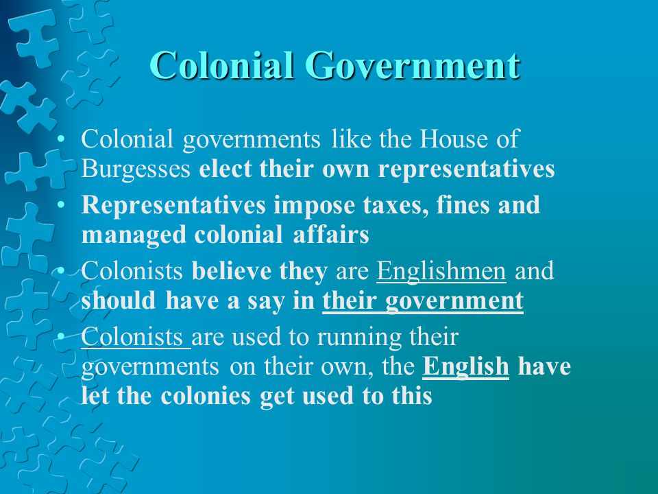 Colonial Government Colonial governments like the House of Burgesses elect their own representatives.