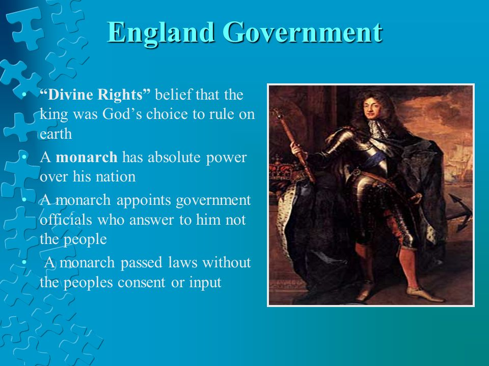 England Government Divine Rights belief that the king was God's choice to rule on earth. A monarch has absolute power over his nation.