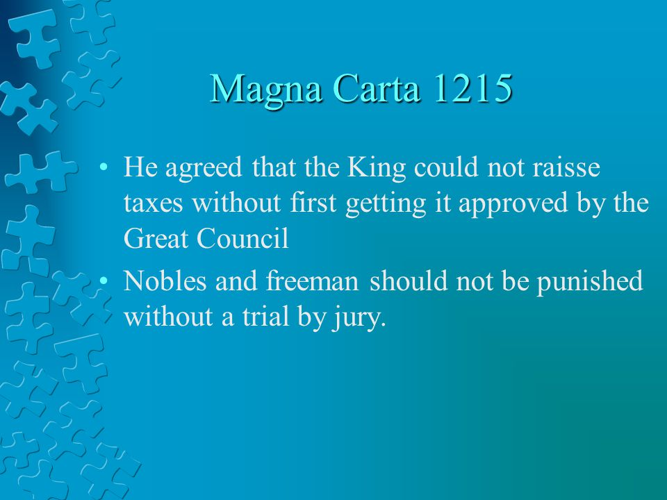 Magna Carta 1215 He agreed that the King could not raisse taxes without first getting it approved by the Great Council.