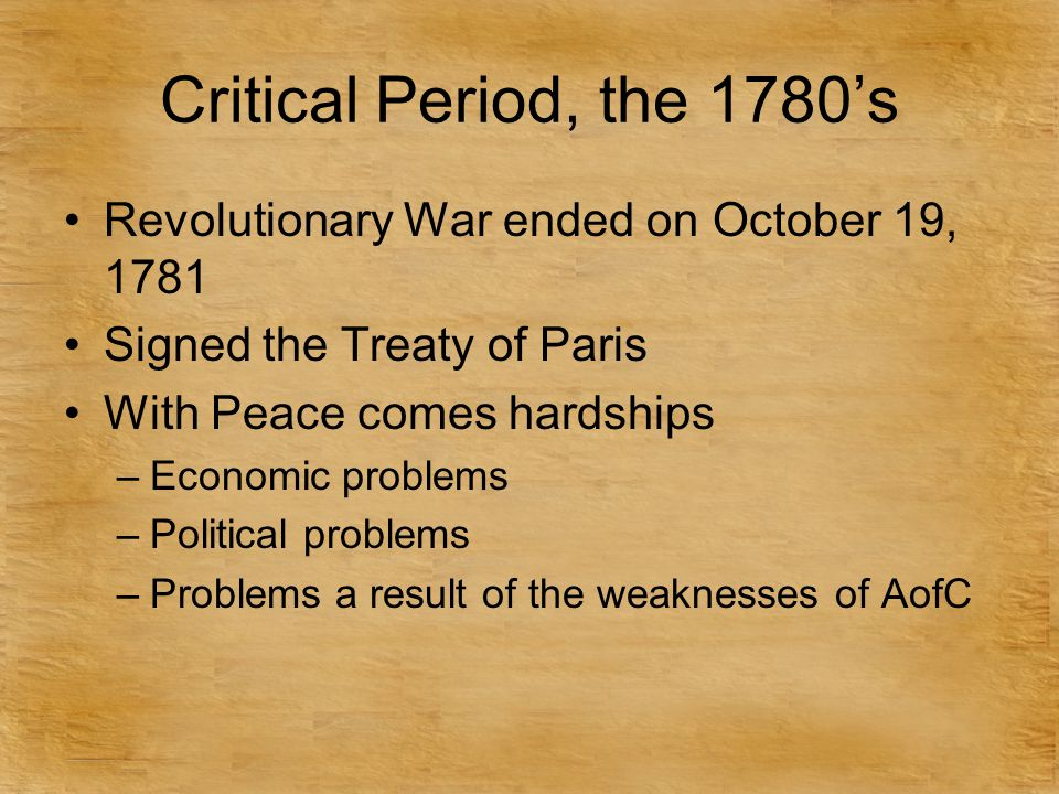 Critical Period, the 1780's Revolutionary War ended on October 19, 1781. Signed the Treaty of Paris.