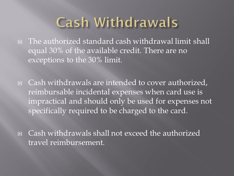 Cash Withdrawals The authorized standard cash withdrawal limit shall equal 30% of the available credit. There are no exceptions to the 30% limit.