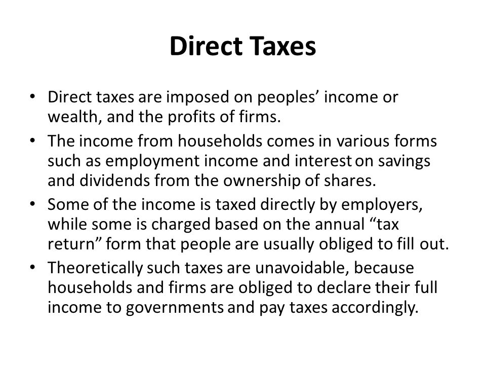 Direct Taxes Direct taxes are imposed on peoples' income or wealth, and the profits of firms.
