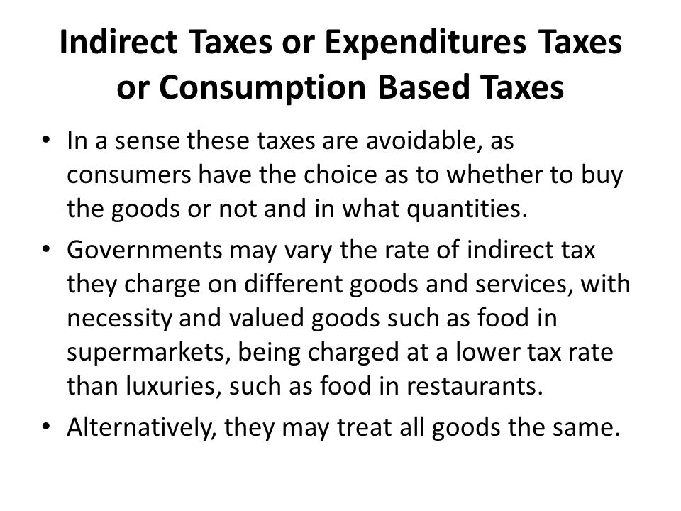 Indirect Taxes or Expenditures Taxes or Consumption Based Taxes