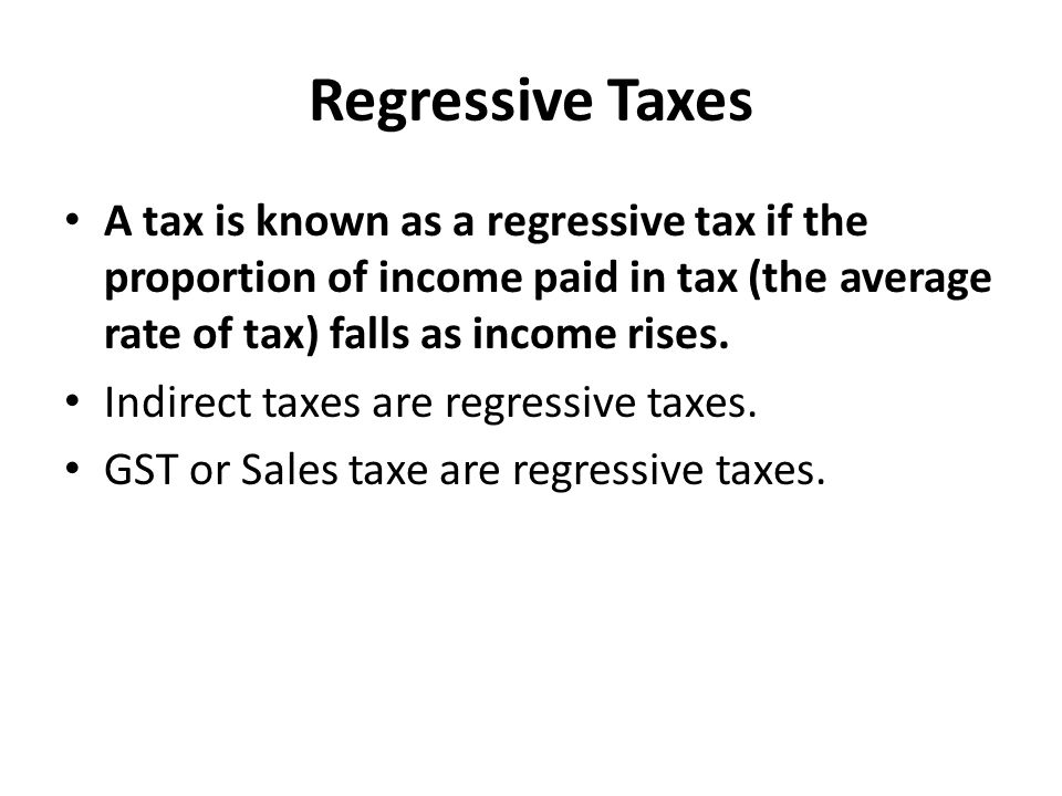 Regressive Taxes A tax is known as a regressive tax if the proportion of income paid in tax (the average rate of tax) falls as income rises.