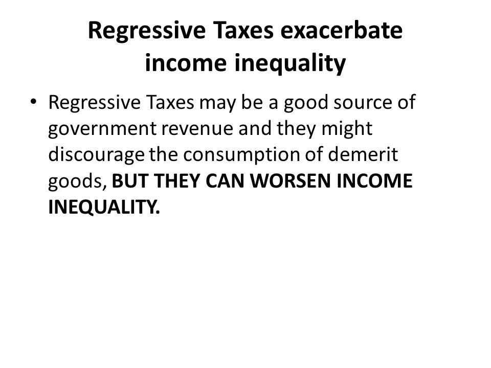 Regressive Taxes exacerbate income inequality