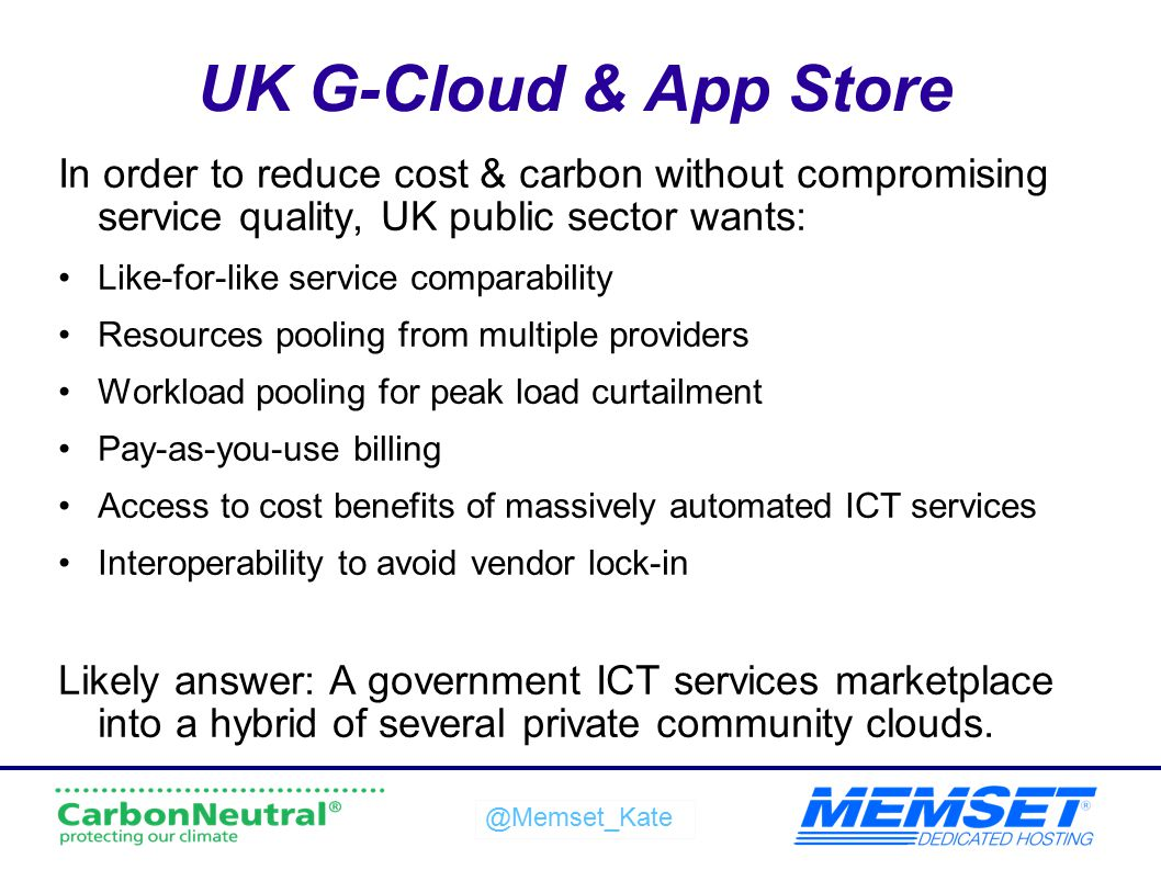UK G-Cloud & App Store In order to reduce cost & carbon without compromising service quality, UK public sector wants: