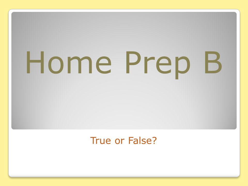 Home Prep B True or False