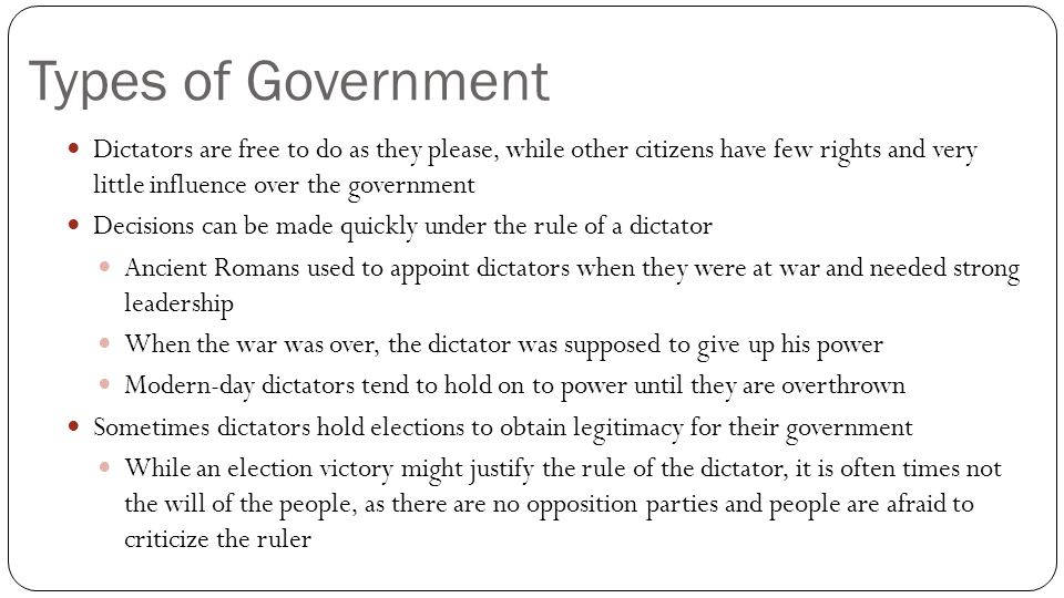 Types of Government Dictators are free to do as they please, while other citizens have few rights and very little influence over the government.