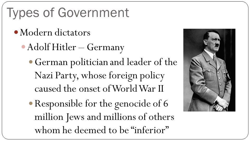 Types of Government Modern dictators Adolf Hitler – Germany
