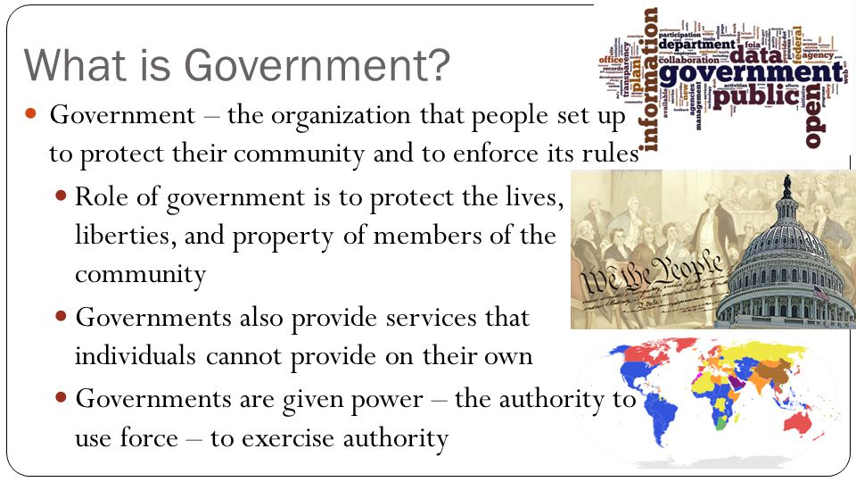 What is Government Government – the organization that people set up to protect their community and to enforce its rules.