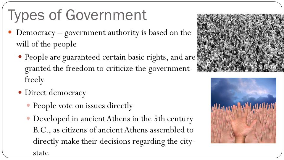 Types of Government Democracy – government authority is based on the will of the people.