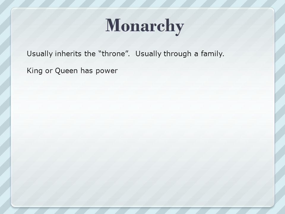 Monarchy Usually inherits the throne . Usually through a family.