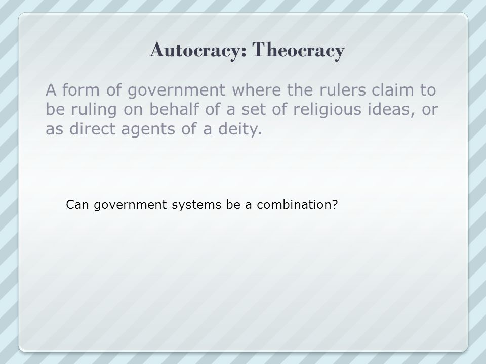 Autocracy: Theocracy A form of government where the rulers claim to be ruling on behalf of a set of religious ideas, or as direct agents of a deity.