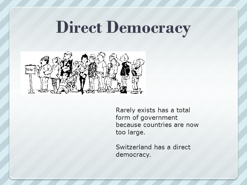Direct Democracy Rarely exists has a total form of government because countries are now too large.