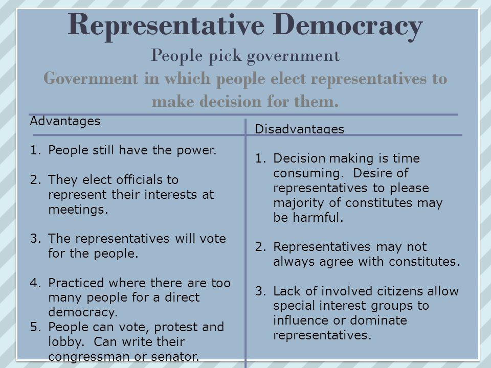 Representative Democracy People pick government Government in which people elect representatives to make decision for them.