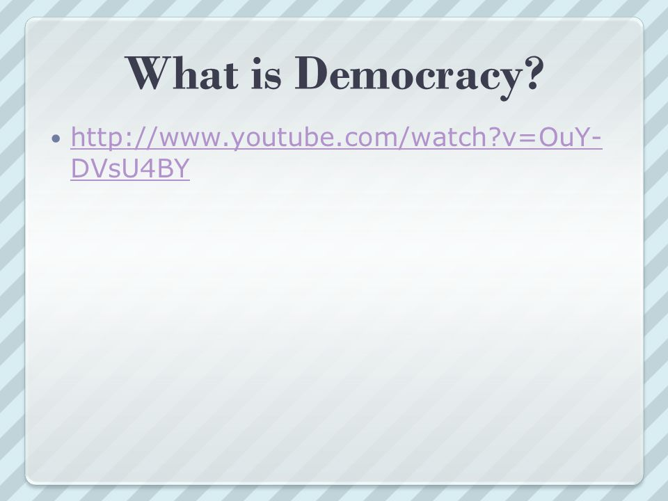 What is Democracy http://www.youtube.com/watch v=OuY-DVsU4BY