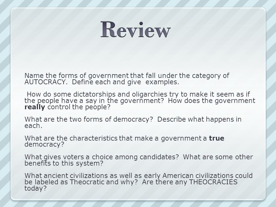 Review Name the forms of government that fall under the category of AUTOCRACY. Define each and give examples.