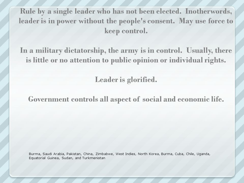 Autocracy: Dictatorship Rule by a single leader who has not been elected. Inotherwords, leader is in power without the people s consent. May use force to keep control. In a military dictatorship, the army is in control. Usually, there is little or no attention to public opinion or individual rights. Leader is glorified. Government controls all aspect of social and economic life.