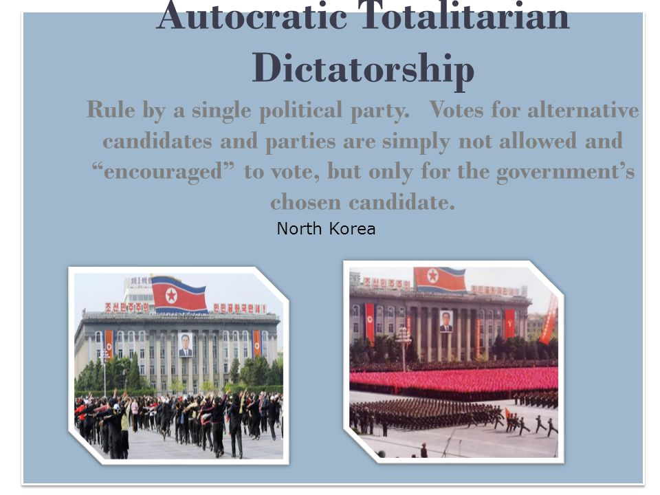 Autocratic Totalitarian Dictatorship Rule by a single political party