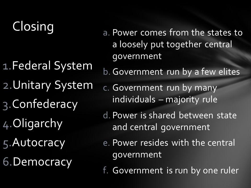 Closing Federal System Unitary System Confederacy Oligarchy Autocracy