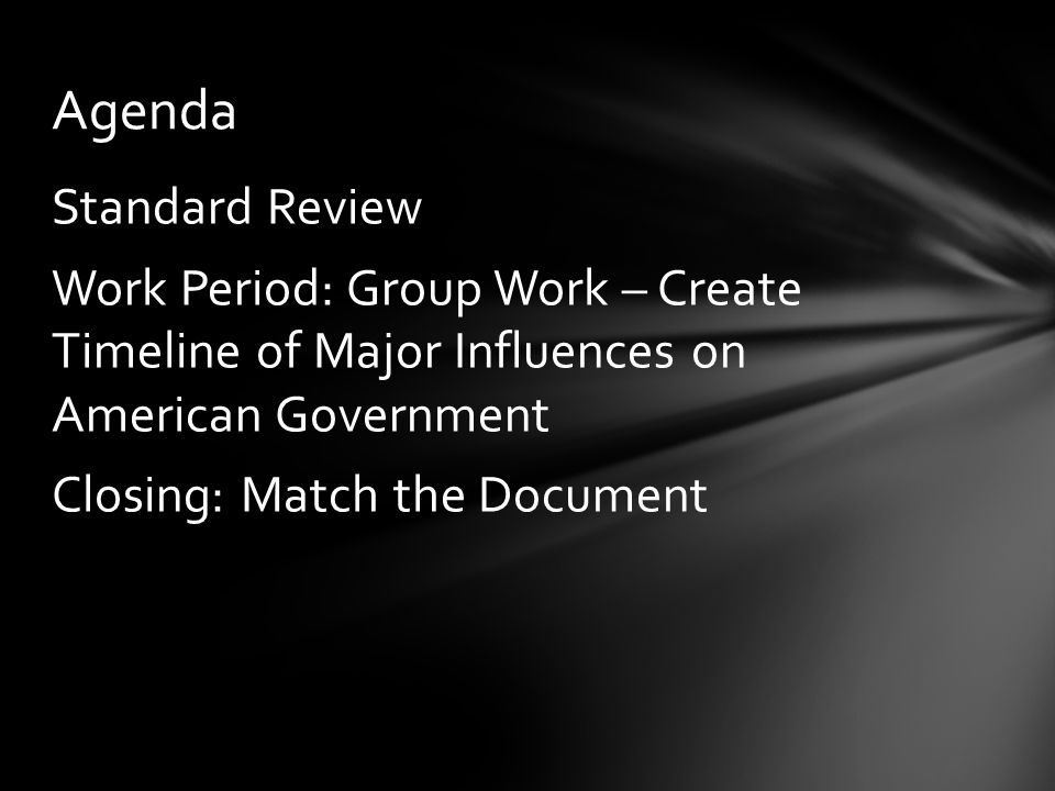 Agenda Standard Review Work Period: Group Work – Create Timeline of Major Influences on American Government Closing: Match the Document