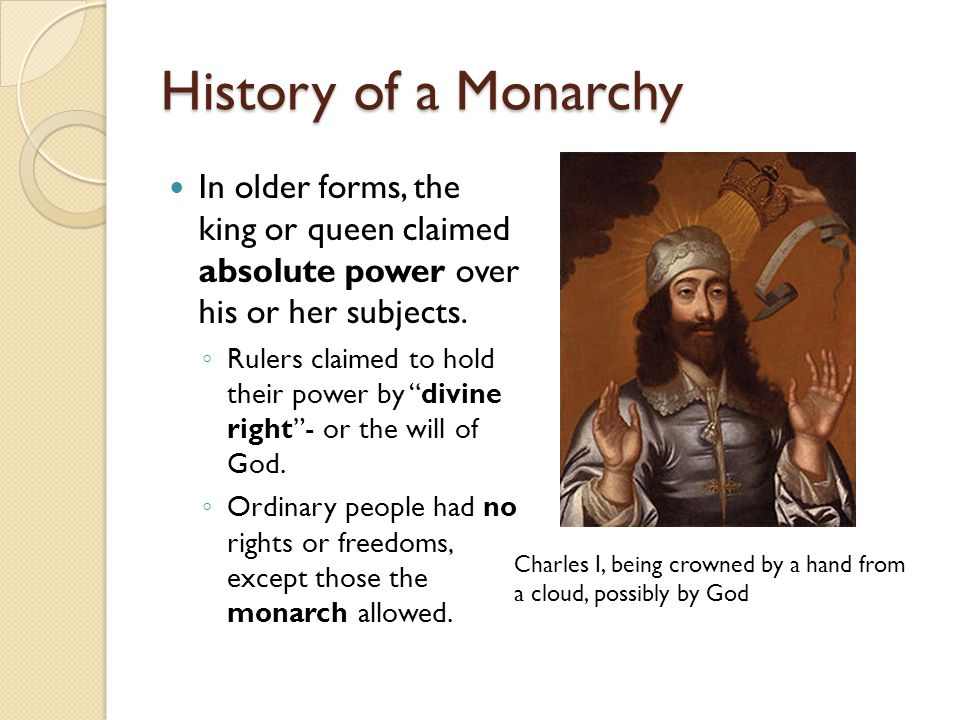History of a Monarchy In older forms, the king or queen claimed absolute power over his or her subjects.