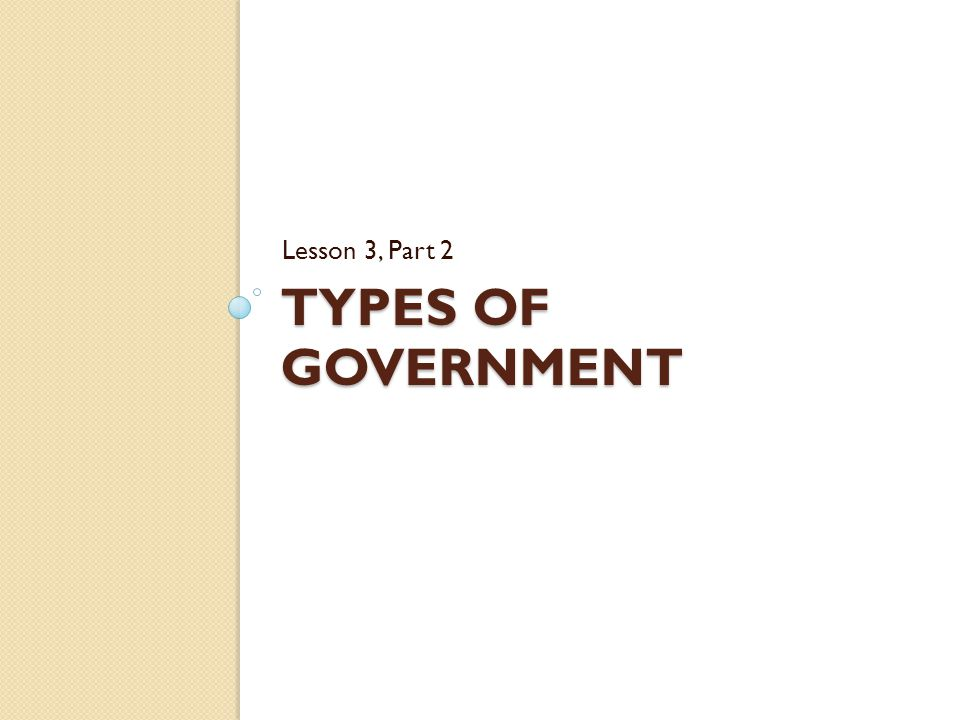 Lesson 3, Part 2 Types of Government
