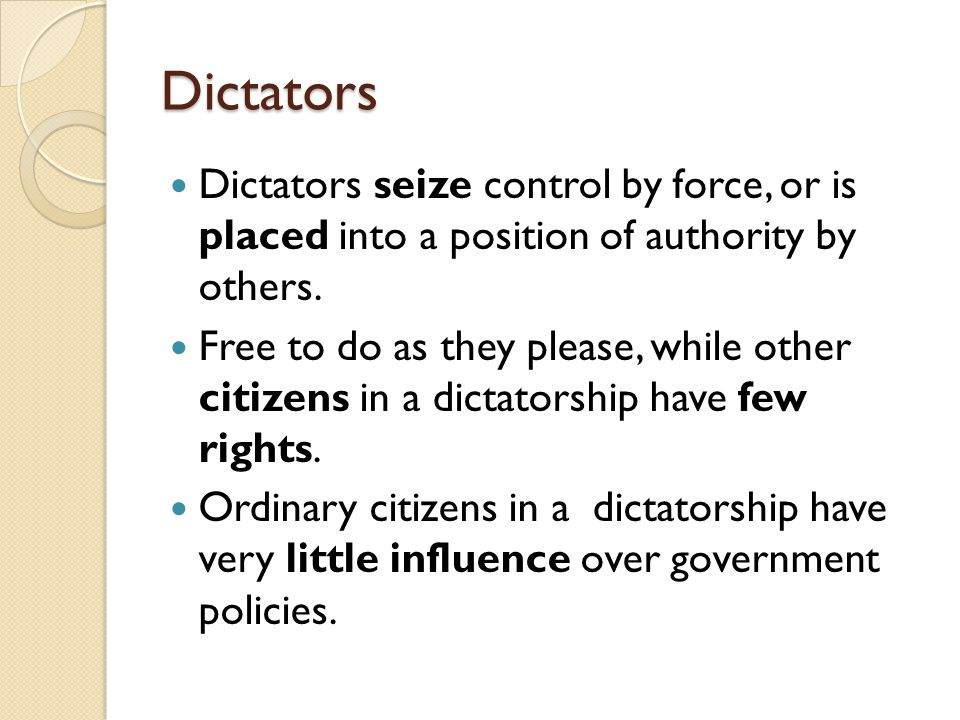 Dictators Dictators seize control by force, or is placed into a position of authority by others.