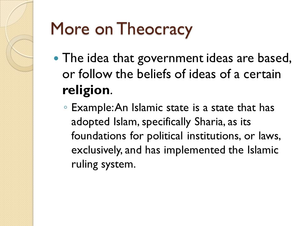 More on Theocracy The idea that government ideas are based, or follow the beliefs of ideas of a certain religion.