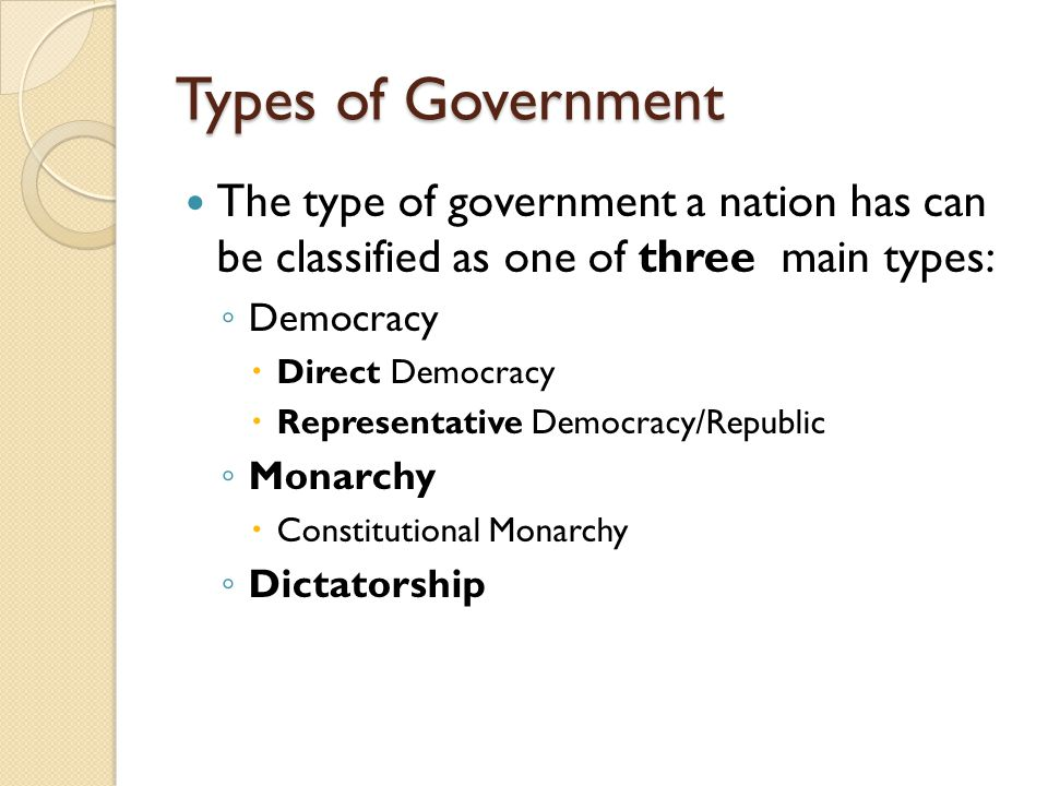 Types of Government The type of government a nation has can be classified as one of three main types: