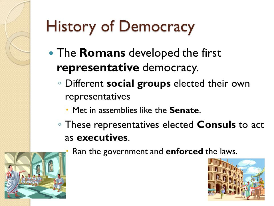 History of Democracy The Romans developed the first representative democracy. Different social groups elected their own representatives.