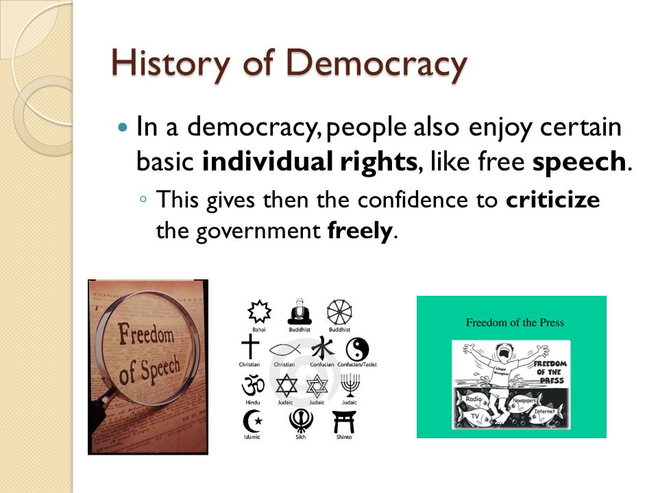 History of Democracy In a democracy, people also enjoy certain basic individual rights, like free speech.