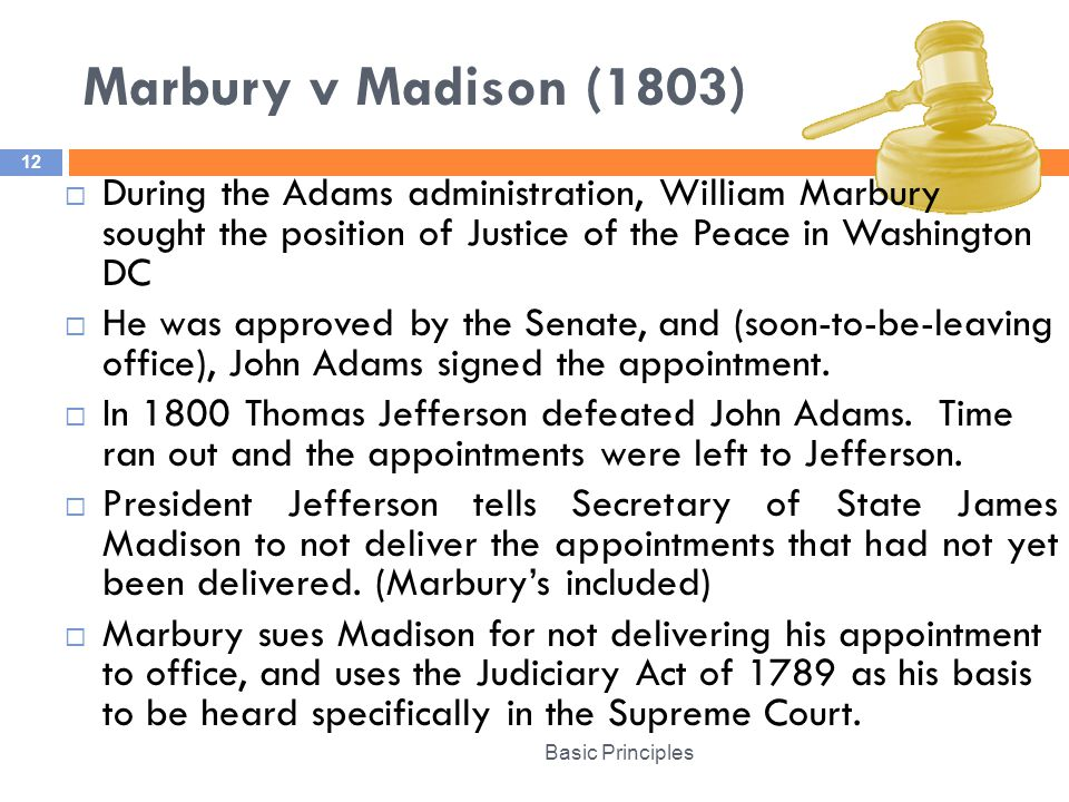 Marbury v Madison (1803) During the Adams administration, William Marbury sought the position of Justice of the Peace in Washington DC.