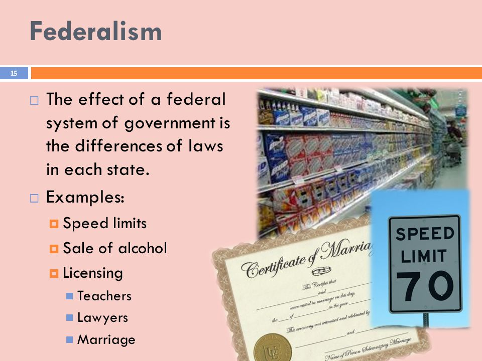 Federalism The effect of a federal system of government is the differences of laws in each state.