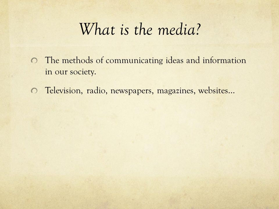 What is the media. The methods of communicating ideas and information in our society.