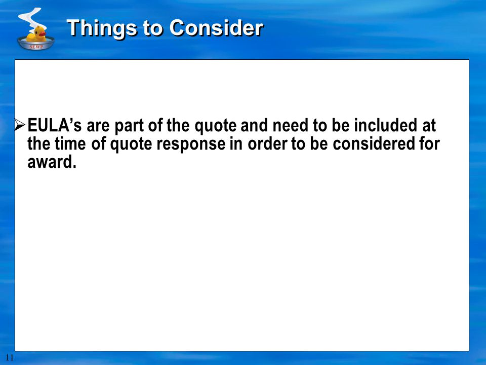 Things to Consider EULA's are part of the quote and need to be included at the time of quote response in order to be considered for award.