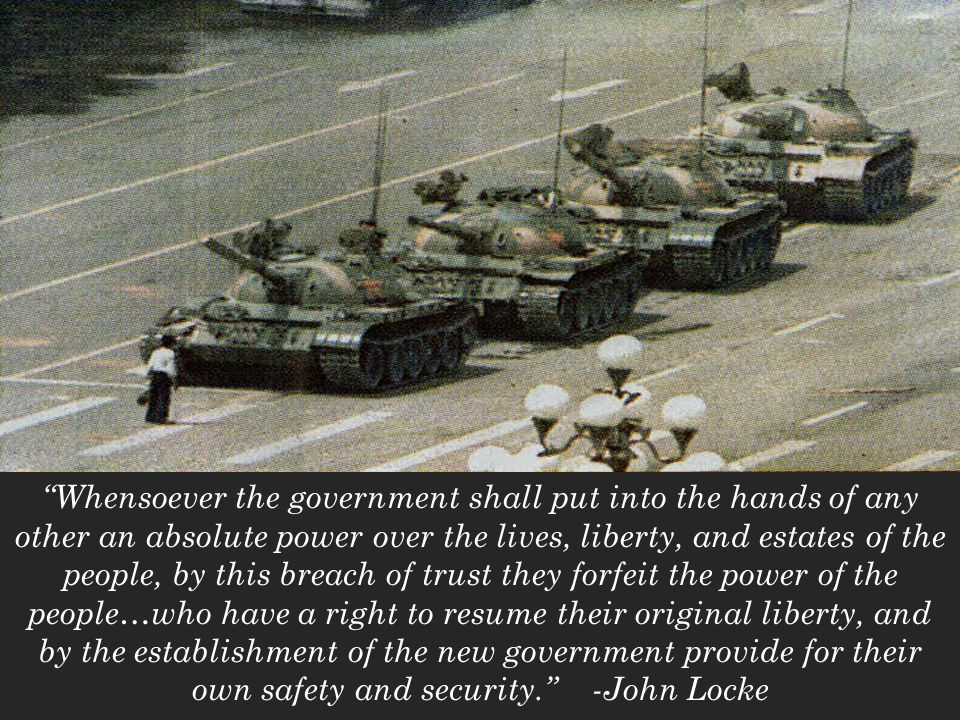 Whensoever the government shall put into the hands of any other an absolute power over the lives, liberty, and estates of the people, by this breach of trust they forfeit the power of the people…who have a right to resume their original liberty, and by the establishment of the new government provide for their own safety and security. -John Locke