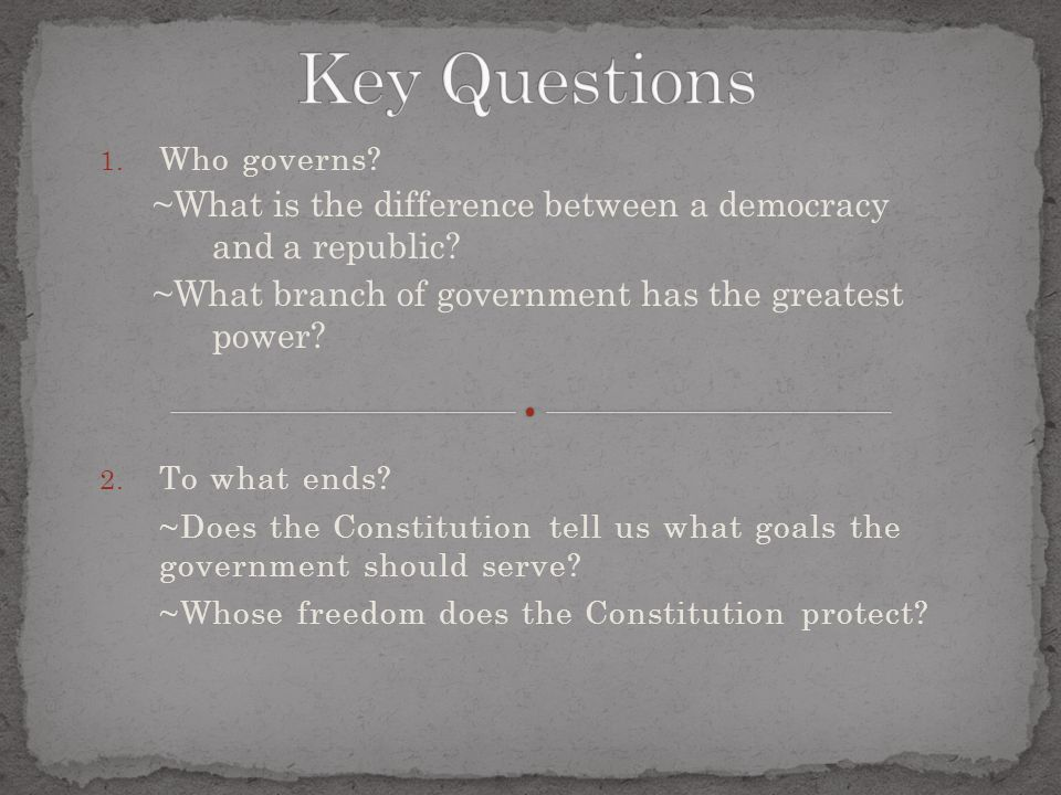 Key Questions Who governs ~What is the difference between a democracy and a republic ~What branch of government has the greatest power