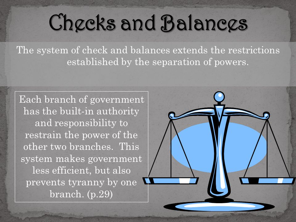 Checks and Balances The system of check and balances extends the restrictions established by the separation of powers.