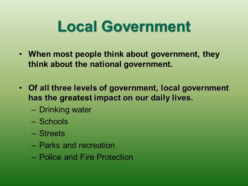 Local Government When most people think about government, they think about the national government.