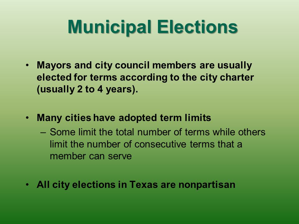 Municipal Elections Mayors and city council members are usually elected for terms according to the city charter (usually 2 to 4 years).