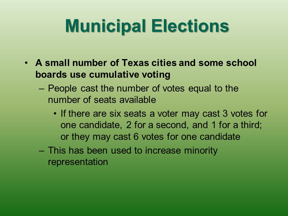 Municipal Elections A small number of Texas cities and some school boards use cumulative voting.
