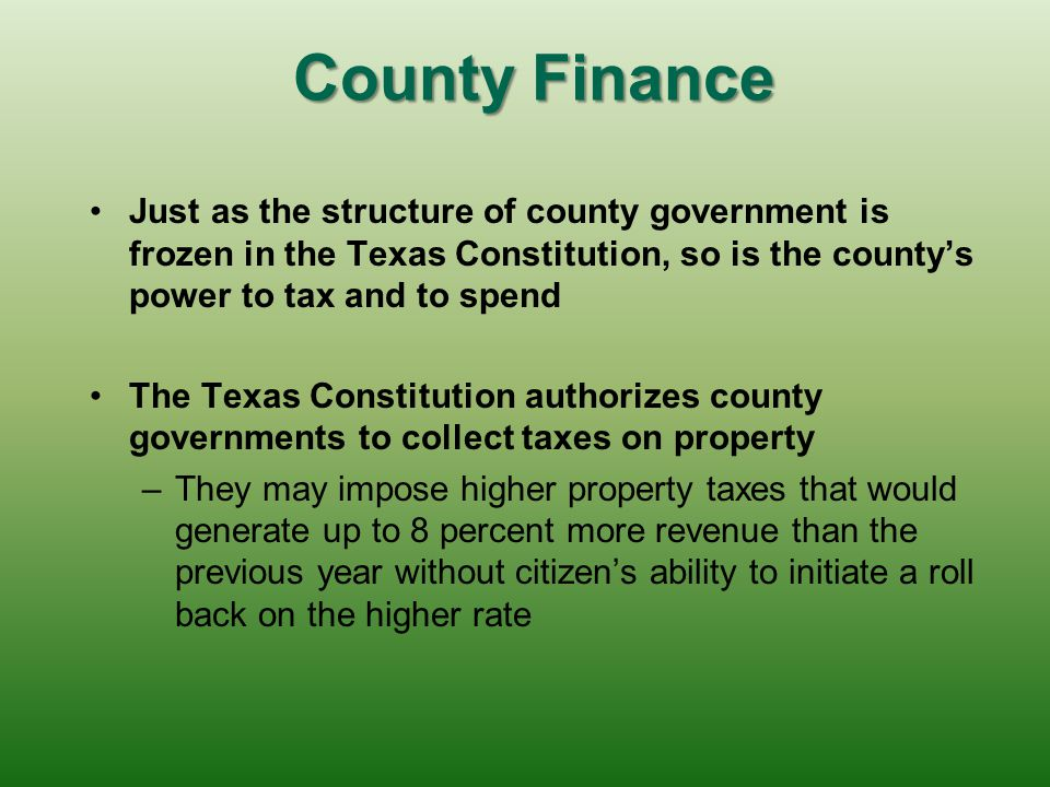 County Finance Just as the structure of county government is frozen in the Texas Constitution, so is the county's power to tax and to spend.
