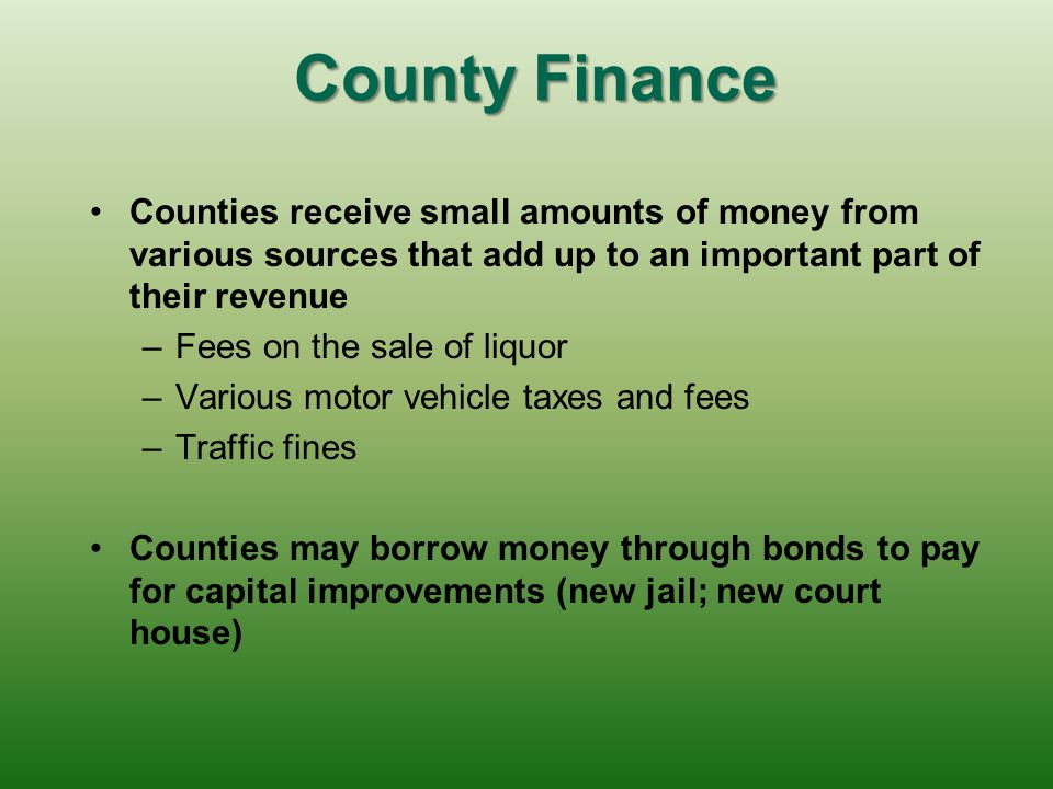 County Finance Counties receive small amounts of money from various sources that add up to an important part of their revenue.